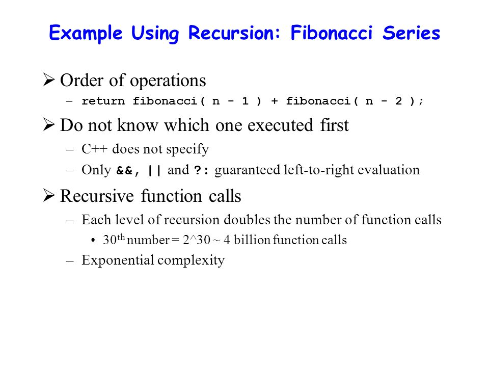 Example Using Recursion: Fibonacci Series  Order of operations – return fibonacci( n - 1 ) + fibonacci( n - 2 );  Do not know which one executed first –C++ does not specify –Only &&, || and ?: guaranteed left-to-right evaluation  Recursive function calls –Each level of recursion doubles the number of function calls 30 th number = 2^30 ~ 4 billion function calls –Exponential complexity