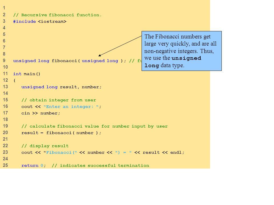 26 27 } // end main 28 29 // recursive definition of function fibonacci 30 unsigned long fibonacci( unsigned long n ) 31 { 32 // base case 33 if ( n == 0 || n == 1 ) 34 return n; 35 36 // recursive step 37 else 38 return fibonacci( n - 1 ) + fibonacci( n - 2 ); 39 40 } // end function fibonacci Enter an integer: 0 Fibonacci(0) = 0 Enter an integer: 1 Fibonacci(1) = 1 Enter an integer: 2 Fibonacci(2) = 1 Enter an integer: 3 Fibonacci(3) = 2