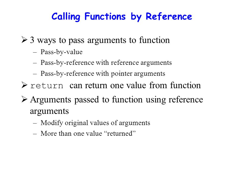 Calling Functions by Reference  3 ways to pass arguments to function –Pass-by-value –Pass-by-reference with reference arguments –Pass-by-reference with pointer arguments  return can return one value from function  Arguments passed to function using reference arguments –Modify original values of arguments –More than one value returned