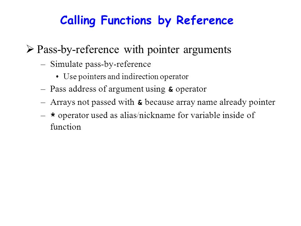 Calling Functions by Reference  Pass-by-reference with pointer arguments –Simulate pass-by-reference Use pointers and indirection operator –Pass address of argument using & operator –Arrays not passed with & because array name already pointer – * operator used as alias/nickname for variable inside of function