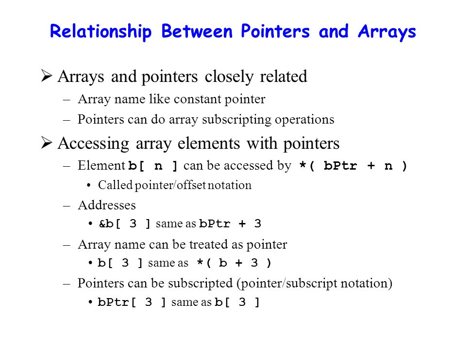 Relationship Between Pointers and Arrays  Arrays and pointers closely related –Array name like constant pointer –Pointers can do array subscripting operations  Accessing array elements with pointers –Element b[ n ] can be accessed by *( bPtr + n ) Called pointer/offset notation –Addresses &b[ 3 ] same as bPtr + 3 –Array name can be treated as pointer b[ 3 ] same as *( b + 3 ) –Pointers can be subscripted (pointer/subscript notation) bPtr[ 3 ] same as b[ 3 ]