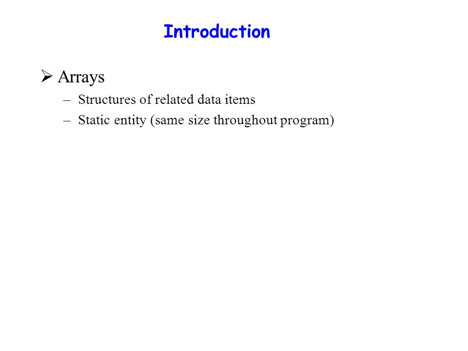 Arrays  Array –Consecutive group of memory locations –Same name and type ( int, char, etc.)  To refer to an element –Specify array name and position number (index) –Format: arrayname[ position number ] –First element at position 0  N-element array c c[ 0 ], c[ 1 ] … c[ n - 1 ] –Nth element as position N-1