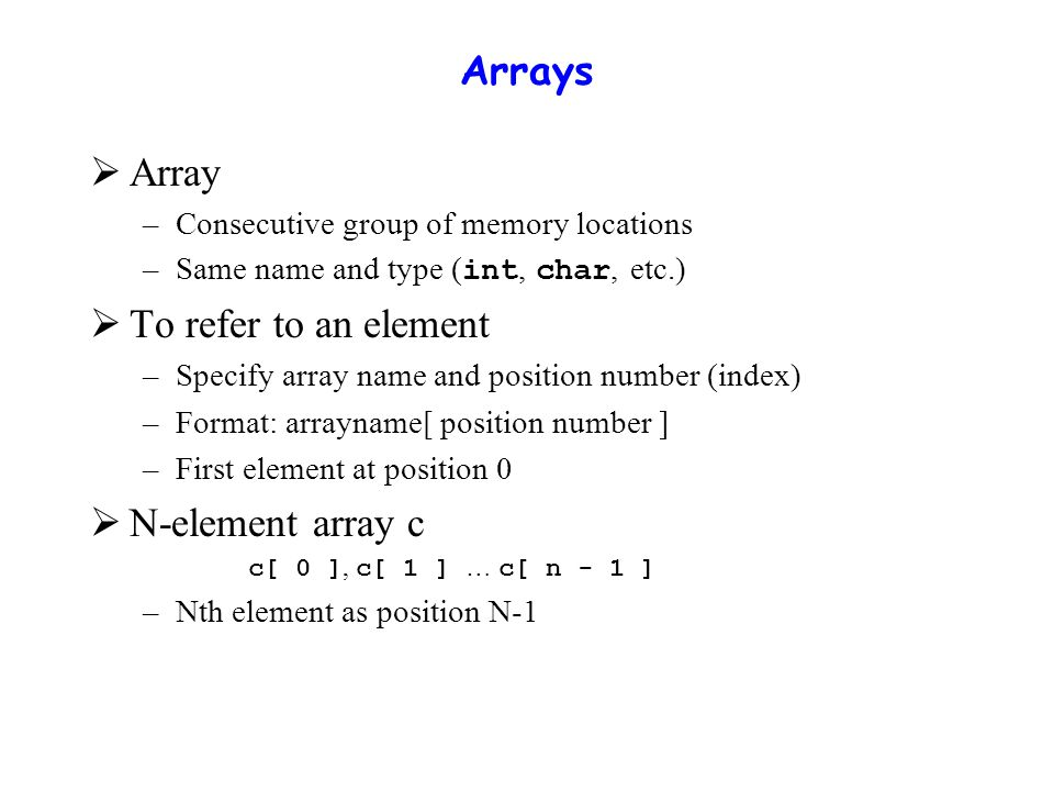 Arrays  Array –Consecutive group of memory locations –Same name and type ( int, char, etc.)  To refer to an element –Specify array name and position