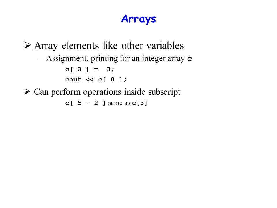 Arrays  Array elements like other variables –Assignment, printing for an integer array c c[ 0 ] = 3; cout << c[ 0 ];  Can perform operations inside