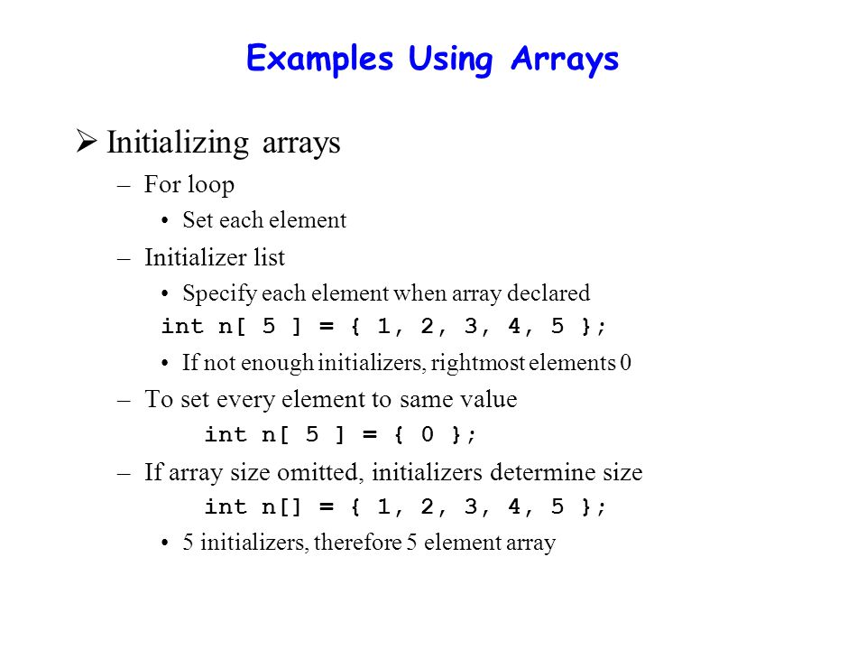 Examples Using Arrays  Initializing arrays –For loop Set each element –Initializer list Specify each element when array declared int n[ 5 ] = { 1, 2,