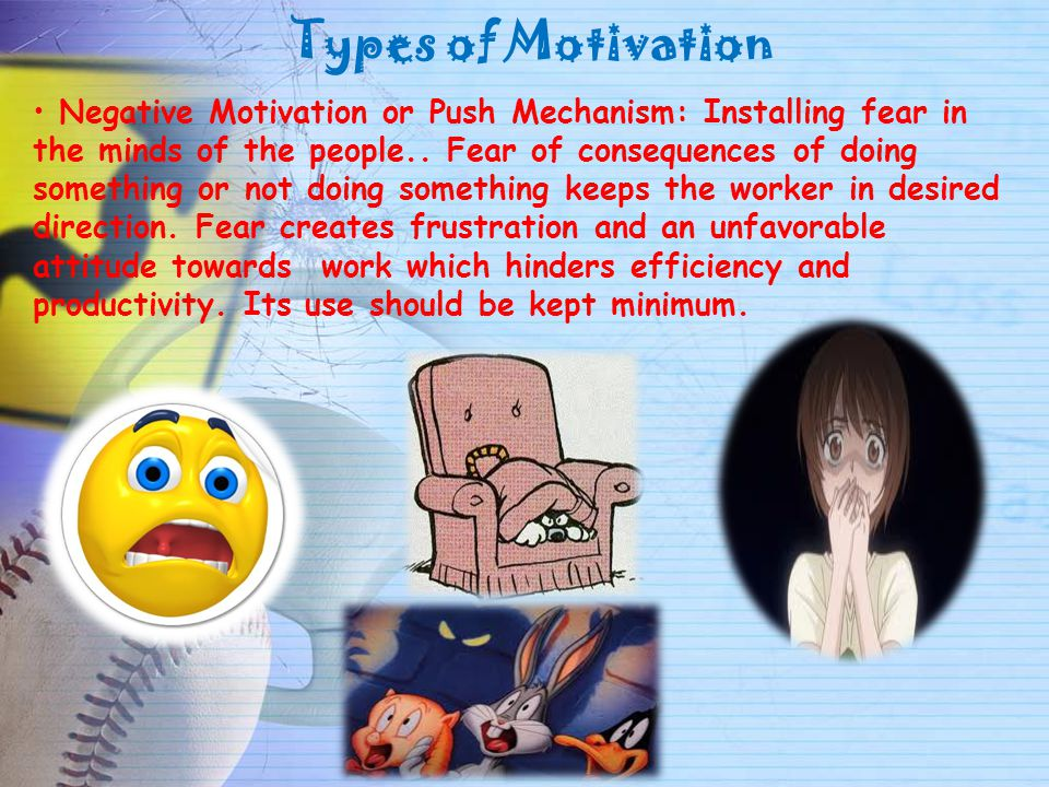 Types of Motivation Negative Motivation or Push Mechanism: Installing fear in the minds of the people.. Fear of consequences of doing something or not