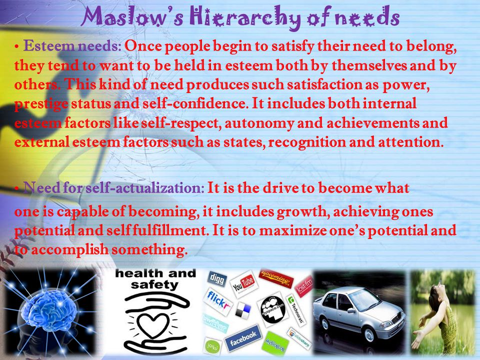Maslow's Hierarchy of needs Esteem needs: Once people begin to satisfy their need to belong, they tend to want to be held in esteem both by themselves and by others.