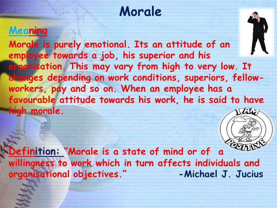 Morale Meaning Morale is purely emotional. Its an attitude of an employee towards a job, his superior and his organisation. This may vary from high to