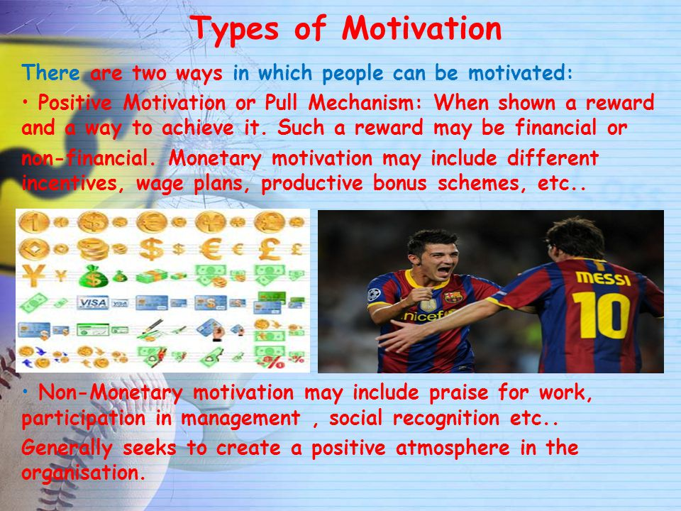 Types of Motivation There are two ways in which people can be motivated: Positive Motivation or Pull Mechanism: When shown a reward and a way to achie