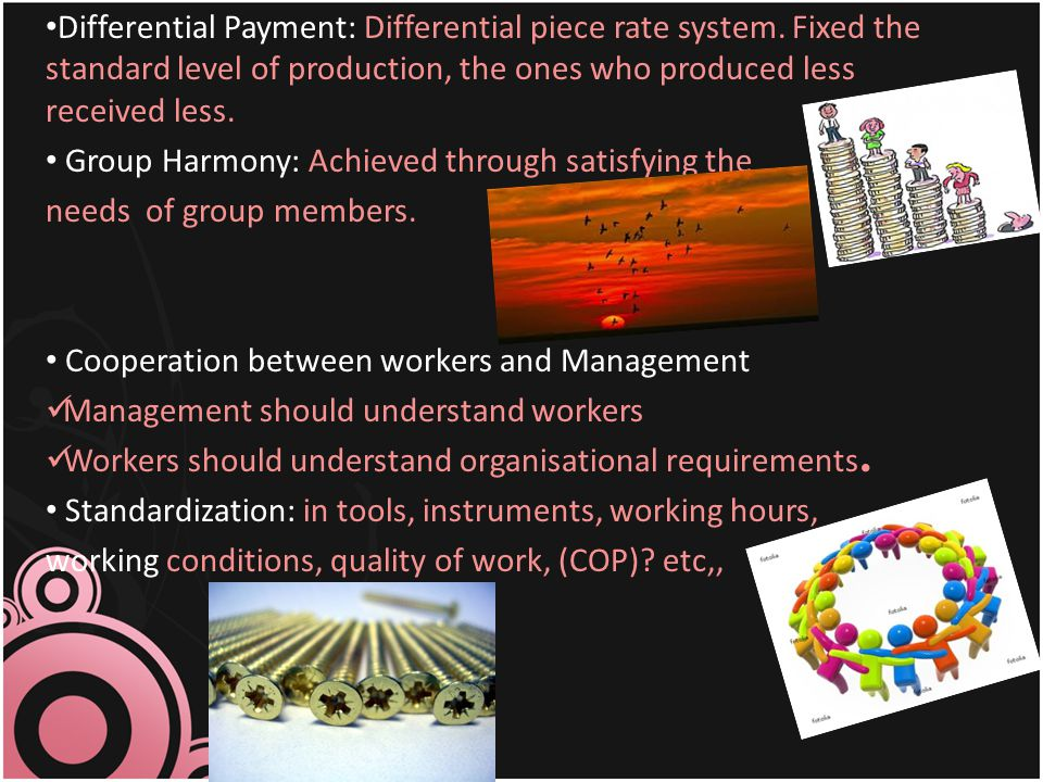 Differential Payment: Differential piece rate system. Fixed the standard level of production, the ones who produced less received less. Group Harmony: