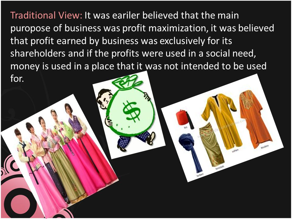 Traditional View: It was eariler believed that the main puropose of business was profit maximization, it was believed that profit earned by business w