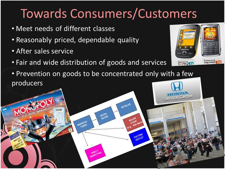 Towards Consumers/Customers Meet needs of different classes Reasonably priced, dependable quality After sales service Fair and wide distribution of go