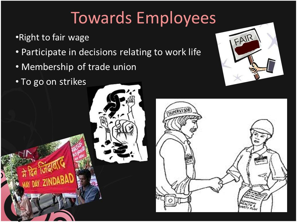 Towards Employees Right to fair wage Participate in decisions relating to work life Membership of trade union T o go on strikes