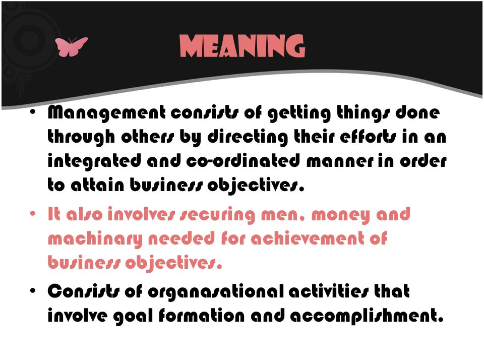 Characteristics of Management Art as well as science Management is an activity Management is a continuous process Achieving pre determined objectives Organised Activities Management is discipline Purposeful Activity Decision Making Activity Aims at maximizing profit