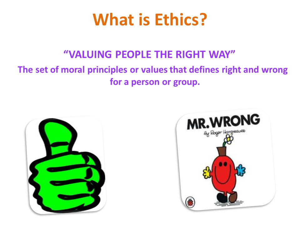 """What is Ethics? """"VALUING PEOPLE THE RIGHT WAY"""" The set of moral principles or values that defines right and wrong for a person or group."""