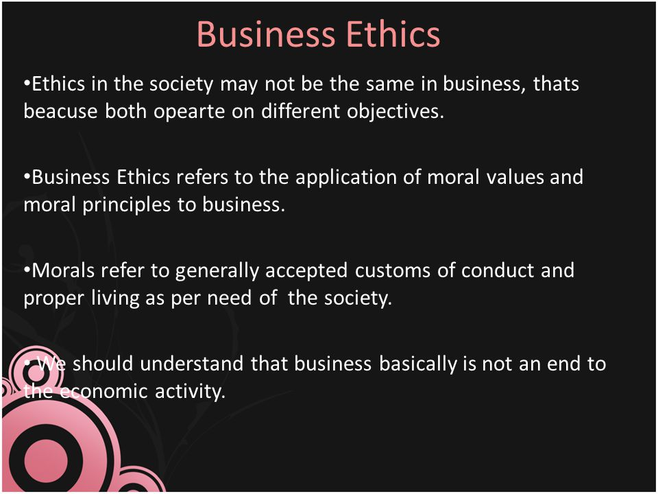 Business Ethics Ethics in the society may not be the same in business, thats beacuse both opearte on different objectives. Business Ethics refers to t