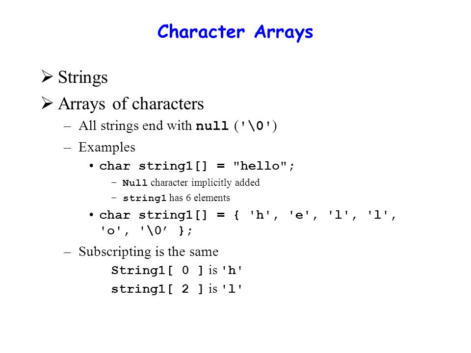 Examples Using Arrays  Input from keyboard char string2[ 10 ]; cin >> string2; –Puts user input in string Stops at first whitespace character Adds null character  Printing strings – cout << string2 << endl; Does not work for other array types –Characters printed until null found