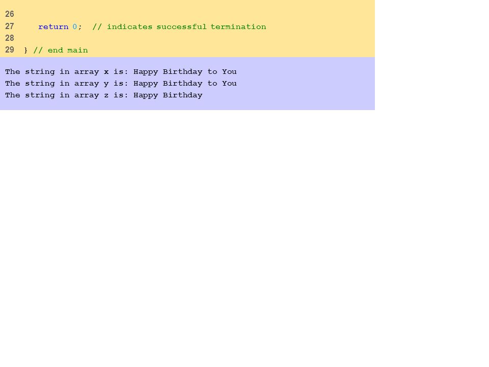 26 27 return 0; // indicates successful termination 28 29 } // end main The string in array x is: Happy Birthday to You The string in array y is: Happy Birthday to You The string in array z is: Happy Birthday