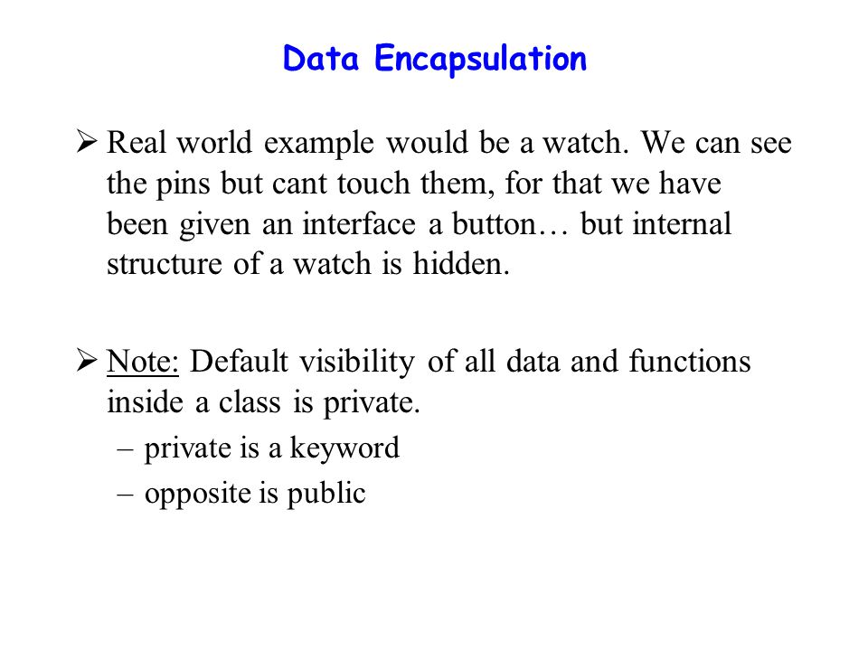 Data Encapsulation  Real world example would be a watch.