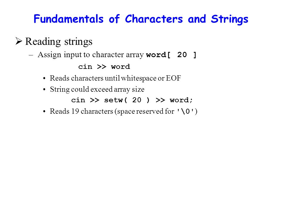 Fundamentals of Characters and Strings  Reading strings –Assign input to character array word[ 20 ] cin >> word Reads characters until whitespace or EOF String could exceed array size cin >> setw( 20 ) >> word; Reads 19 characters (space reserved for \0 )