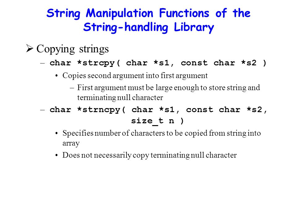 String Manipulation Functions of the String-handling Library  Copying strings – char *strcpy( char *s1, const char *s2 ) Copies second argument into first argument –First argument must be large enough to store string and terminating null character – char *strncpy( char *s1, const char *s2, size_t n ) Specifies number of characters to be copied from string into array Does not necessarily copy terminating null character
