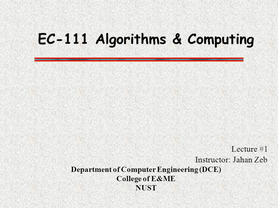 EC-111 Algorithms & Computing Lecture #1 Instructor: Jahan Zeb Department of Computer Engineering (DCE) College of E&ME NUST