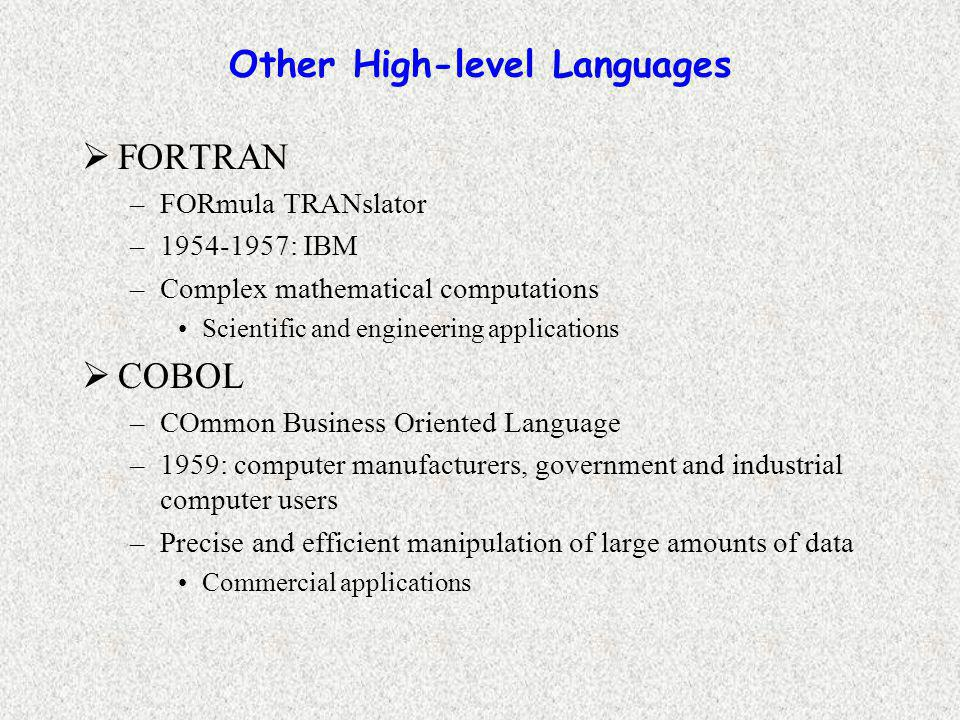 Other High-level Languages  FORTRAN –FORmula TRANslator –1954-1957: IBM –Complex mathematical computations Scientific and engineering applications  COBOL –COmmon Business Oriented Language –1959: computer manufacturers, government and industrial computer users –Precise and efficient manipulation of large amounts of data Commercial applications
