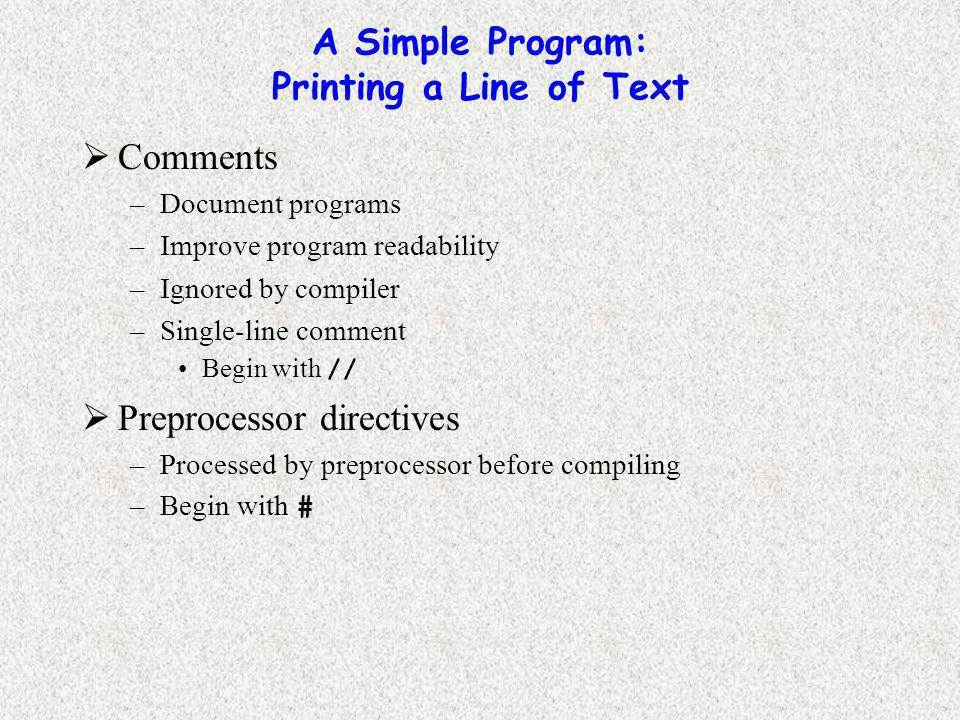 A Simple Program: Printing a Line of Text  Comments –Document programs –Improve program readability –Ignored by compiler –Single-line comment Begin with //  Preprocessor directives –Processed by preprocessor before compiling –Begin with #