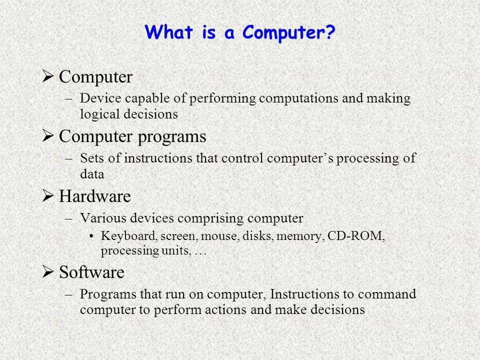What is a Computer?  Computer –Device capable of performing computations and making logical decisions  Computer programs –Sets of instructions that