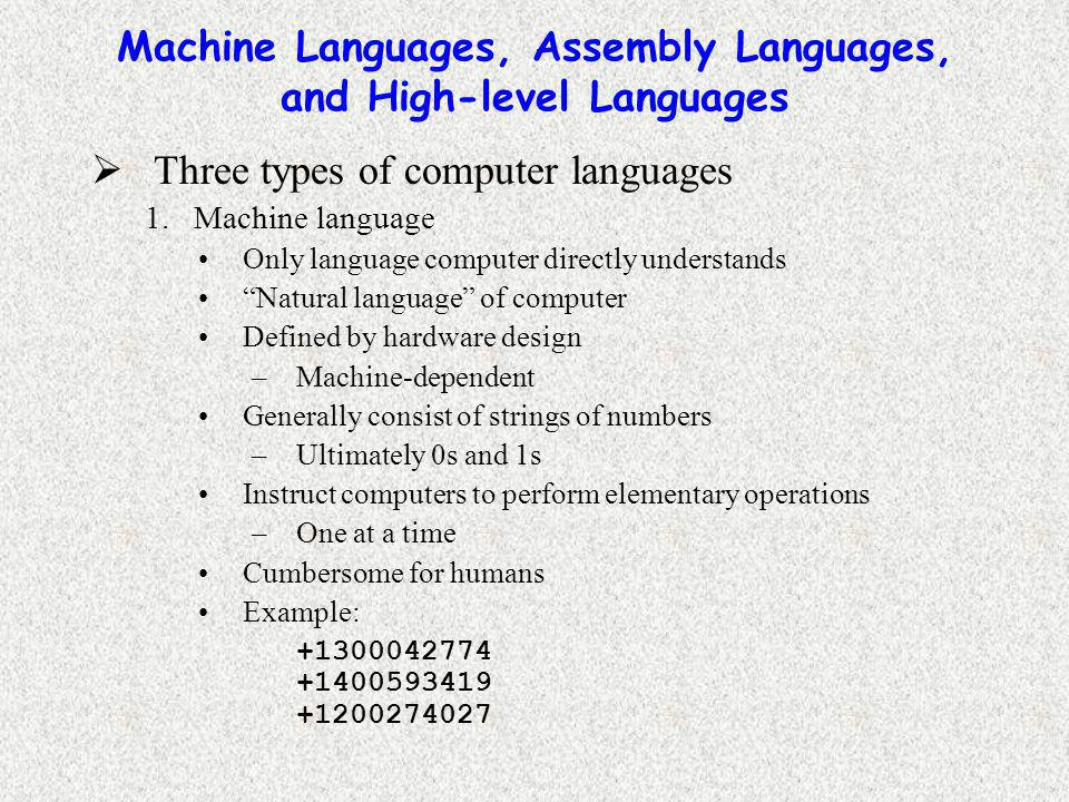 Machine Languages, Assembly Languages, and High-level Languages  Three types of computer languages 1.Machine language Only language computer directly understands Natural language of computer Defined by hardware design –Machine-dependent Generally consist of strings of numbers –Ultimately 0s and 1s Instruct computers to perform elementary operations –One at a time Cumbersome for humans Example: +1300042774 +1400593419 +1200274027