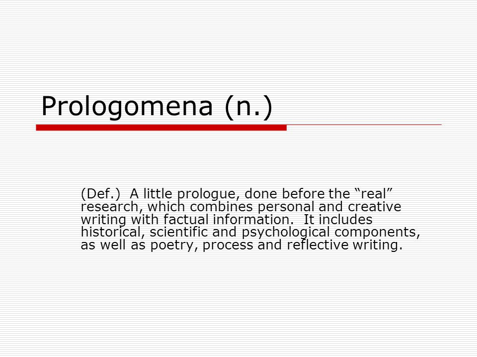 "Prologomena (n.) (Def.) A little prologue, done before the ""real"" research, which combines personal and creative writing with factual information. It"