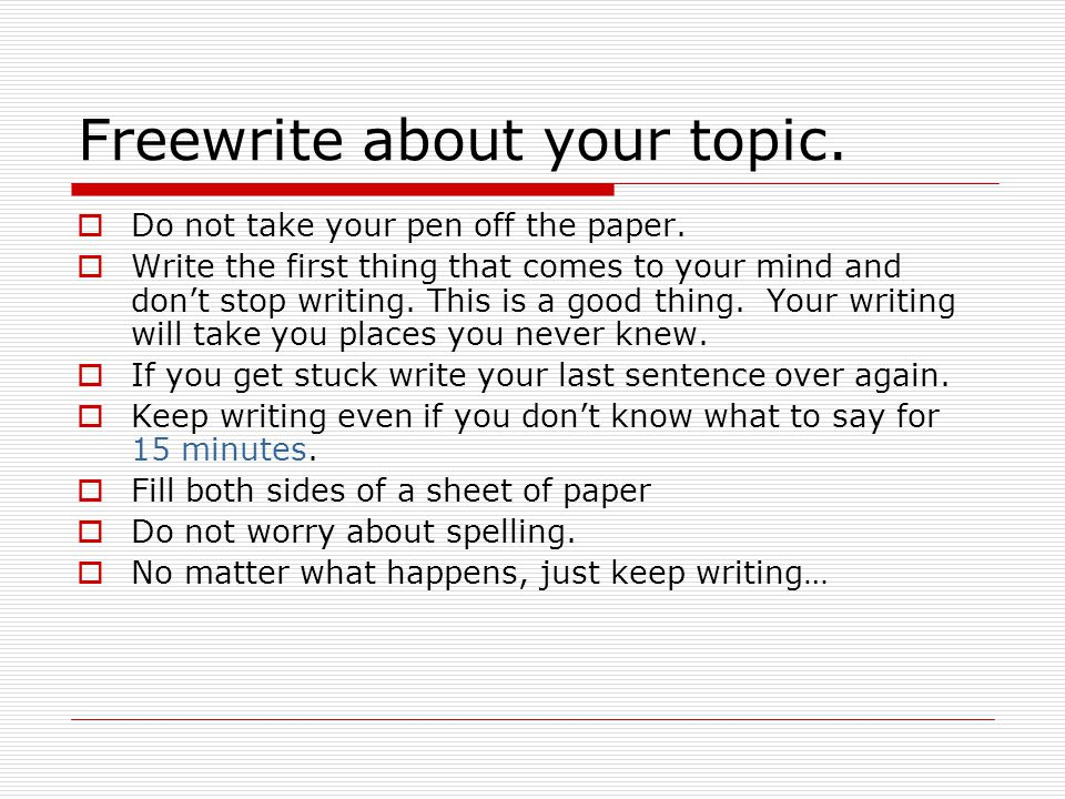 Freewrite about your topic.  Do not take your pen off the paper.  Write the first thing that comes to your mind and don't stop writing. This is a go