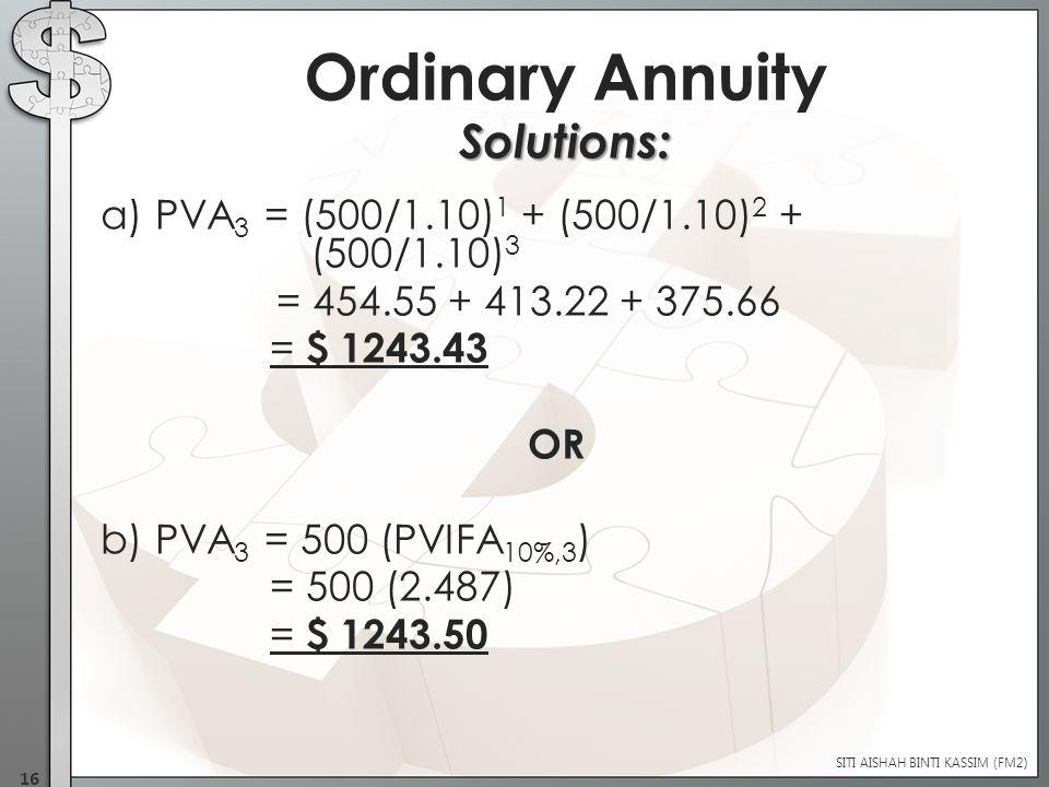 a) PVA 3 = (500/1.10) 1 + (500/1.10) 2 + (500/1.10) 3 = 454.55 + 413.22 + 375.66 = $ 1243.43 OR b) PVA 3 = 500 (PVIFA 10%,3 ) = 500 (2.487) = $ 1243.50 Solutions: SITI AISHAH BINTI KASSIM (FM2) 16 Ordinary Annuity