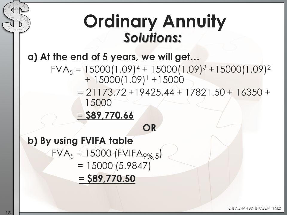 a) At the end of 5 years, we will get… FVA 5 = 15000(1.09) 4 + 15000(1.09) 3 +15000(1.09) 2 + 15000(1.09) 1 +15000 = 21173.72 +19425.44 + 17821.50 + 16350 + 15000 = $89,770.66 OR b) By using FVIFA table FVA 5 = 15000 (FVIFA 9%,5 ) = 15000 (5.9847) = $89,770.50 SITI AISHAH BINTI KASSIM (FM2) 18 Ordinary Annuity Solutions: