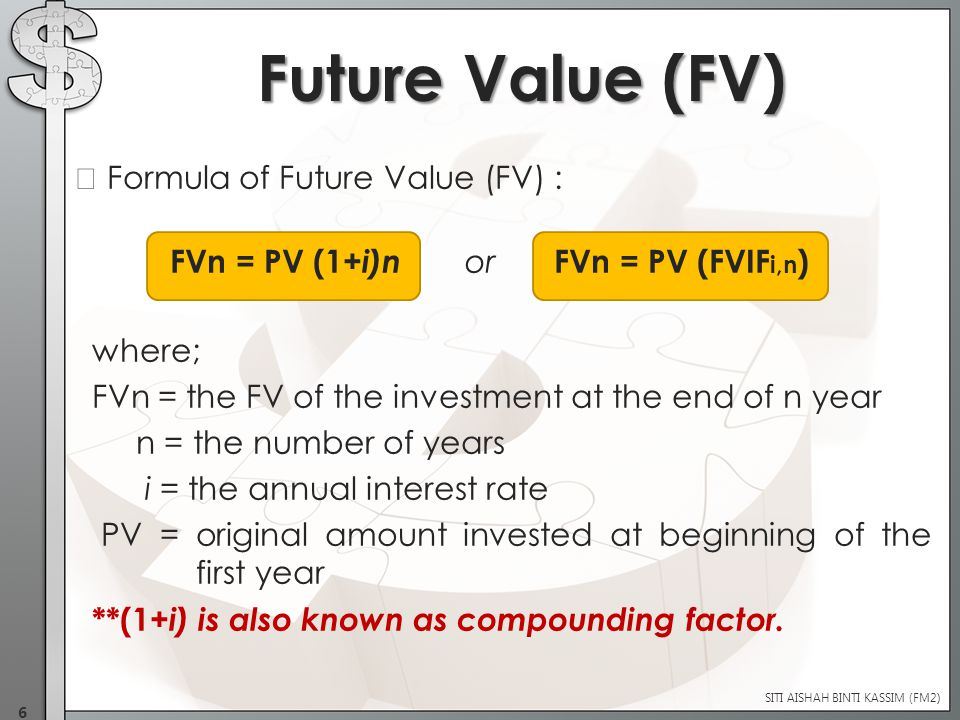 Formula of Future Value (FV) : FVn = PV (1+ i)n or FVn = PV (FVIF i,n ) where; FVn = the FV of the investment at the end of n year n = the number of years i = the annual interest rate PV = original amount invested at beginning of the first year **(1+ i) is also known as compounding factor.