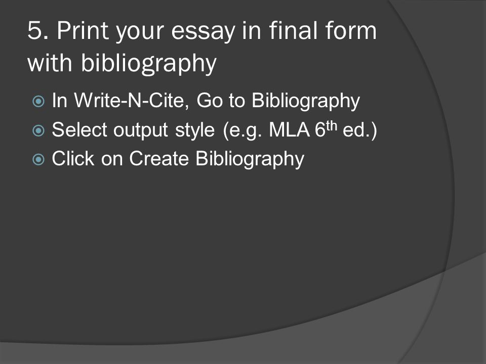 5. Print your essay in final form with bibliography  In Write-N-Cite, Go to Bibliography  Select output style (e.g. MLA 6 th ed.)  Click on Create