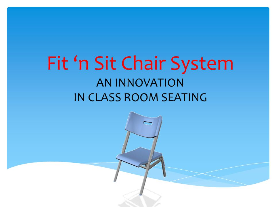 Fit 'n Sit Chair System AN INNOVATION IN CLASS ROOM SEATING