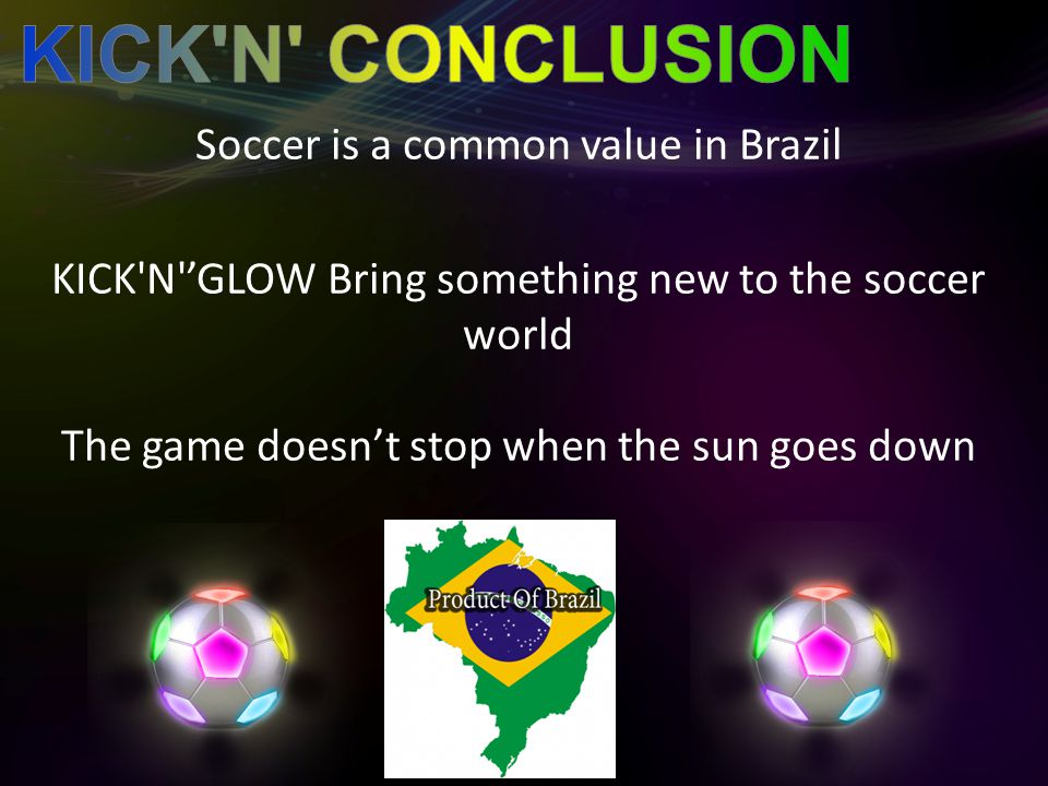 Soccer is a common value in Brazil KICK N 'GLOW Bring something new to the soccer world The game doesn't stop when the sun goes down