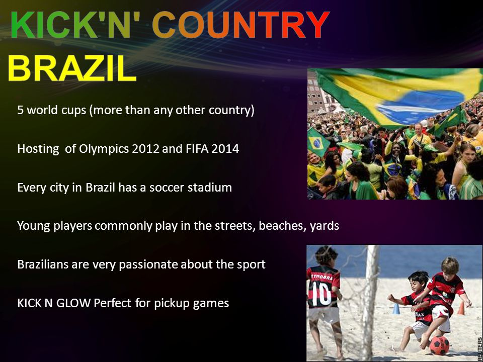 5 world cups (more than any other country) Hosting of Olympics 2012 and FIFA 2014 Every city in Brazil has a soccer stadium Young players commonly play in the streets, beaches, yards Brazilians are very passionate about the sport KICK N GLOW Perfect for pickup games