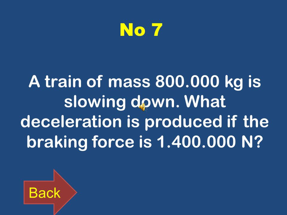 No 7 A train of mass 800.000 kg is slowing down. What deceleration is produced if the braking force is 1.400.000 N? Back