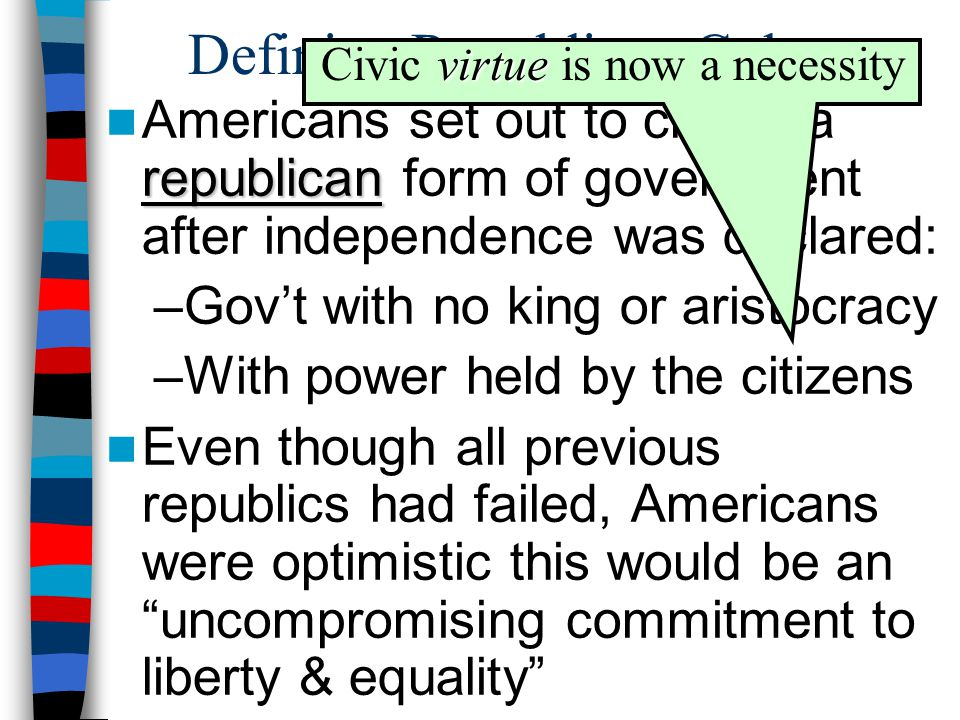 Defining Republican Culture republican Americans set out to create a republican form of government after independence was declared: –Gov't with no king or aristocracy –With power held by the citizens Even though all previous republics had failed, Americans were optimistic this would be an uncompromising commitment to liberty & equality virtue Civic virtue is now a necessity
