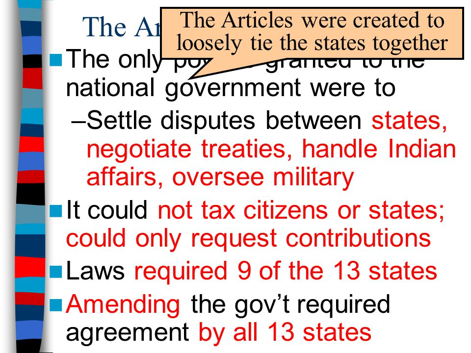 The Articles of Confederation The only powers granted to the national government were to –Settle disputes between states, negotiate treaties, handle Indian affairs, oversee military It could not tax citizens or states; could only request contributions Laws required 9 of the 13 states Amending the gov't required agreement by all 13 states The Articles were created to loosely tie the states together