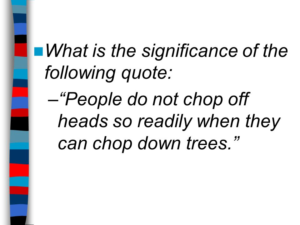What is the significance of the following quote: – People do not chop off heads so readily when they can chop down trees.
