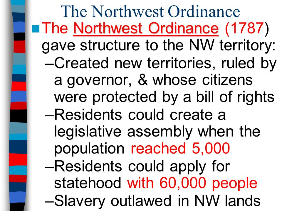 The Northwest Ordinance Northwest Ordinance The Northwest Ordinance (1787) gave structure to the NW territory: –Created new territories, ruled by a governor, & whose citizens were protected by a bill of rights –Residents could create a legislative assembly when the population reached 5,000 –Residents could apply for statehood with 60,000 people –Slavery outlawed in NW lands