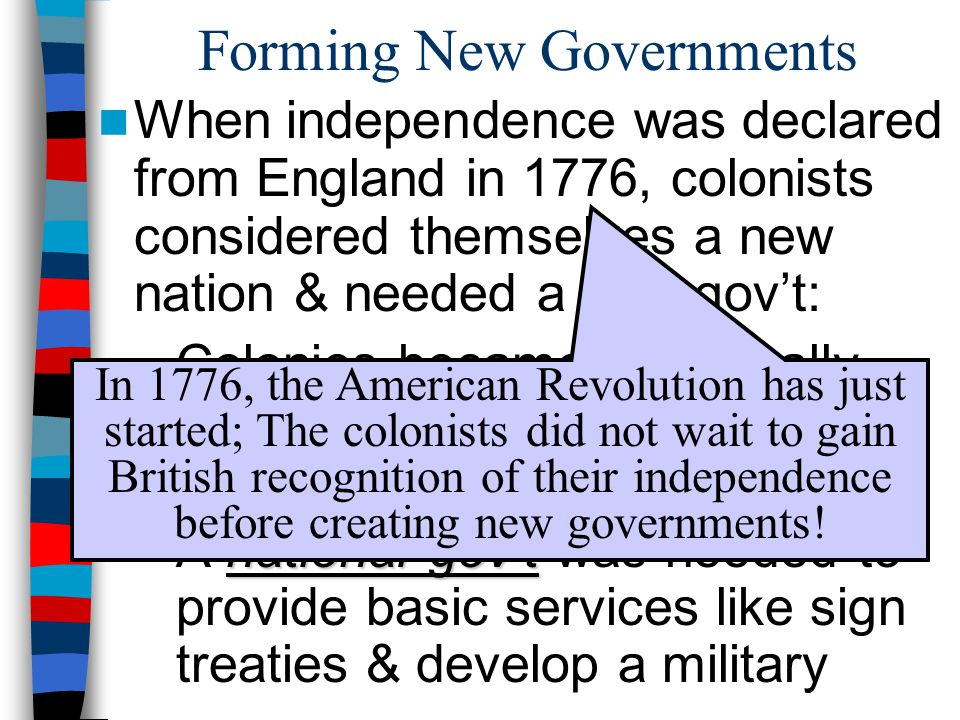 Forming New Governments When independence was declared from England in 1776, colonists considered themselves a new nation & needed a new gov't: states –Colonies became individually sovereign states governed by written state constitutions national gov't –A national gov't was needed to provide basic services like sign treaties & develop a military In 1776, the American Revolution has just started; The colonists did not wait to gain British recognition of their independence before creating new governments!