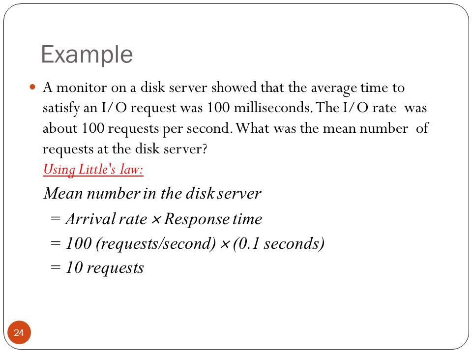 Example A monitor on a disk server showed that the average time to satisfy an I/O request was 100 milliseconds. The I/O rate was about 100 requests pe