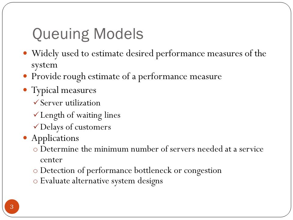 3 Queuing Models Widely used to estimate desired performance measures of the system Provide rough estimate of a performance measure Typical measures S