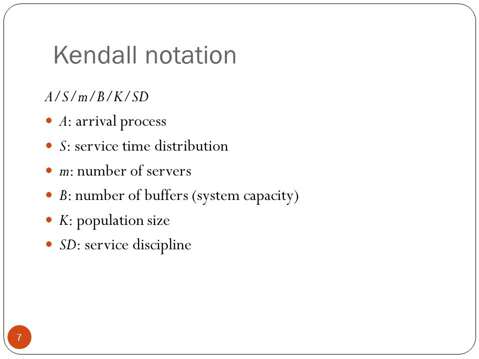 Kendall notation A/S/m/B/K/SD A: arrival process S: service time distribution m: number of servers B: number of buffers (system capacity) K: populatio