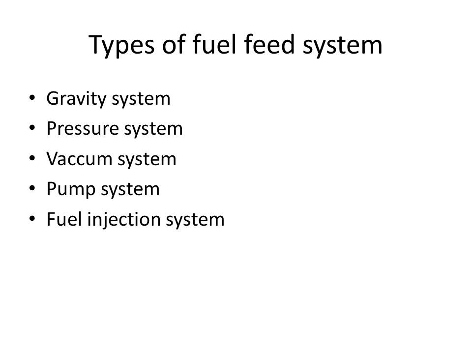 Types of fuel feed system Gravity system Pressure system Vaccum system Pump system Fuel injection system