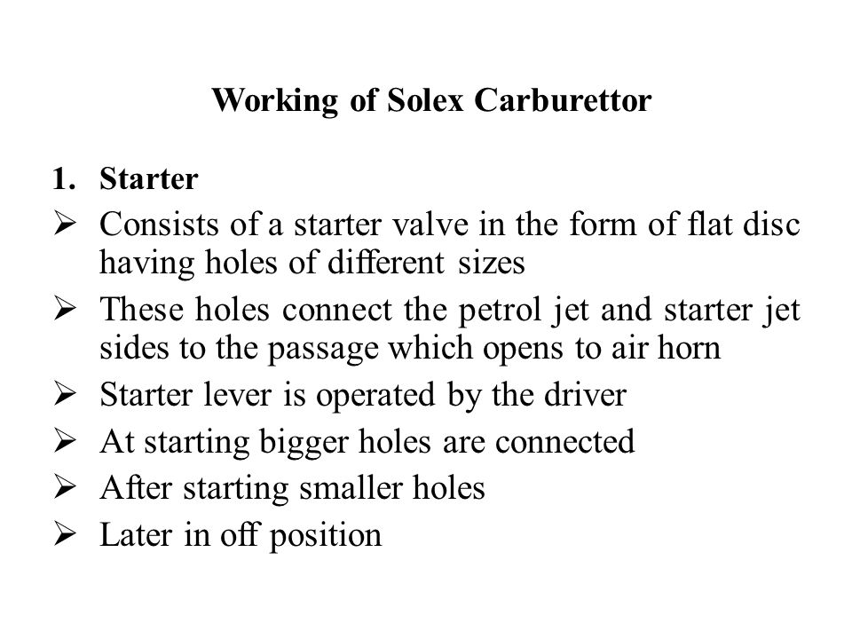 Working of Solex Carburettor 1.Starter  Consists of a starter valve in the form of flat disc having holes of different sizes  These holes connect th